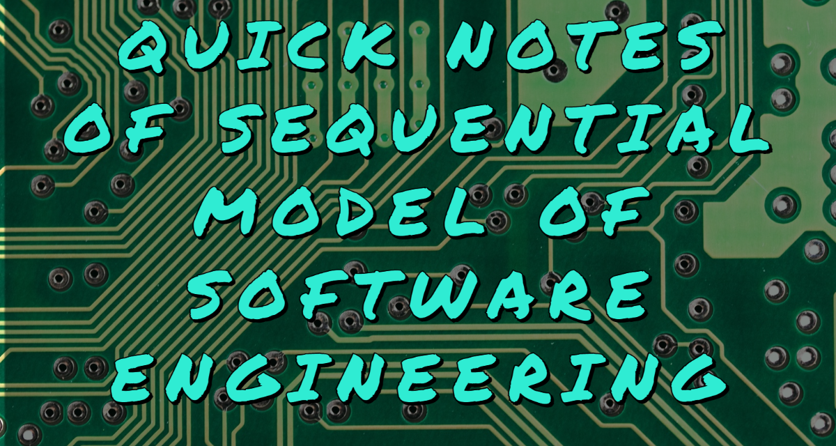 QUICK NOTES OF SEQUENTIAL MODEL OF SOFTWARE ENGINEERING